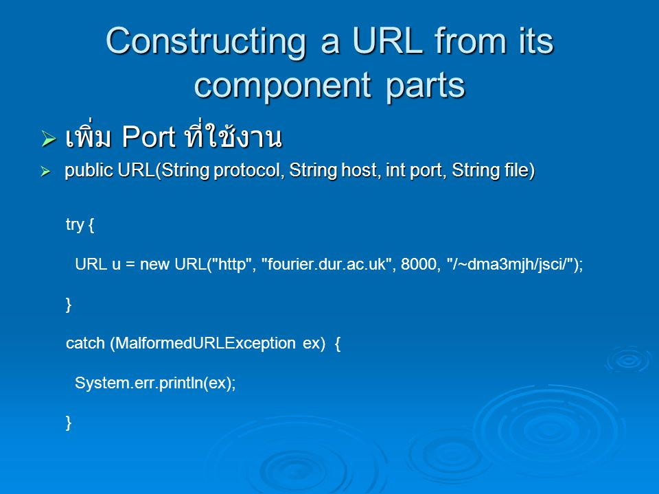 Constructing a URL from its component parts  เพิ่ม Port ที่ใช้งาน  public URL(String protocol, String host, int port, String file) try { URL u = new URL( http , fourier.dur.ac.uk , 8000, /~dma3mjh/jsci/ ); } catch (MalformedURLException ex) { System.err.println(ex); }