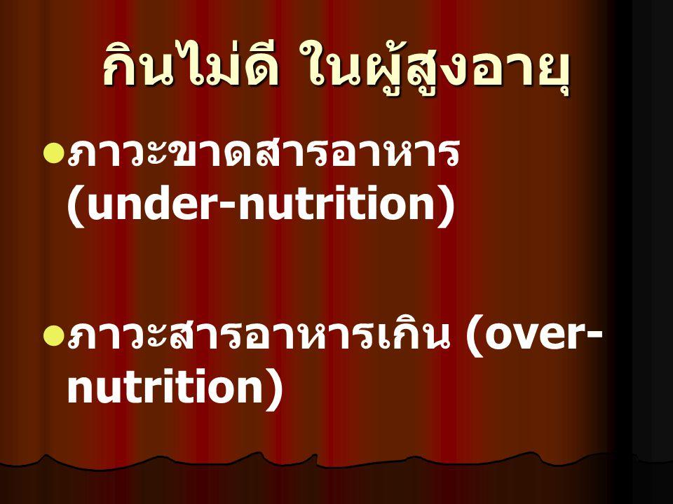 กินไม่ดี ในผู้สูงอายุ ภาวะขาดสารอาหาร (under-nutrition) ภาวะสารอาหารเกิน (over- nutrition)