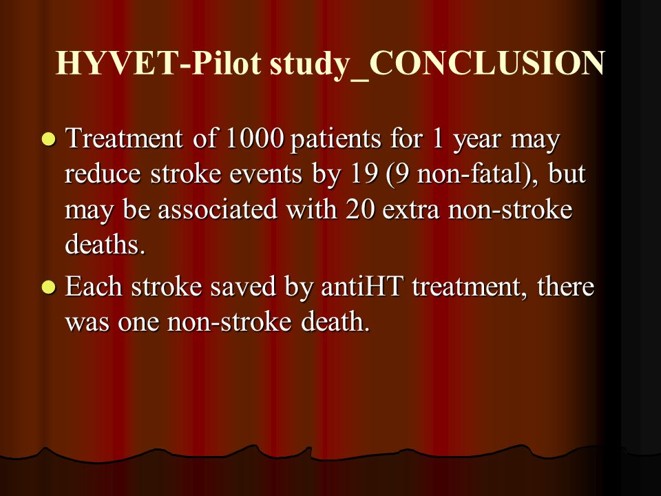 HYVET-Pilot study_CONCLUSION Treatment of 1000 patients for 1 year may reduce stroke events by 19 (9 non-fatal), but may be associated with 20 extra n