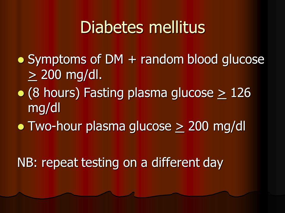 Diabetes mellitus Symptoms of DM + random blood glucose > 200 mg/dl. Symptoms of DM + random blood glucose > 200 mg/dl. (8 hours) Fasting plasma gluco