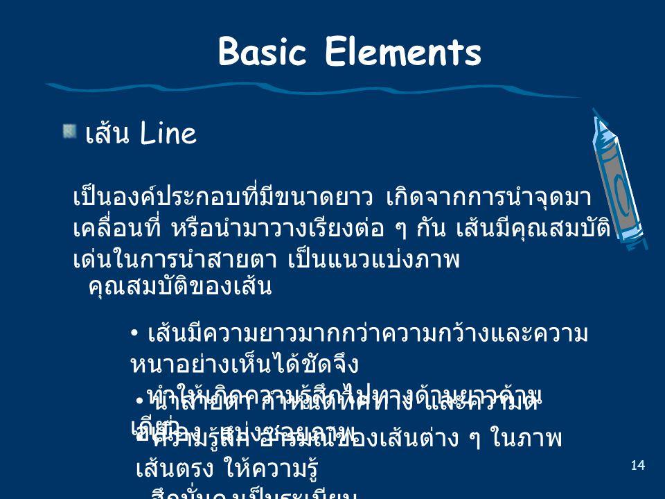 14 Basic Elements เส  น Line เปนองคประกอบที่มีขนาดยาว เกิดจากการนําจุดมา เคลื่อนที่ หรือนํามาวางเรียงตอ ๆ กัน เสนมีคุณสมบัติ เดนในการนําสายตา เป