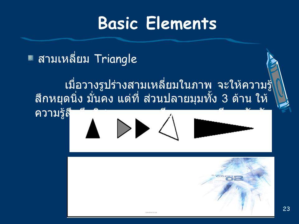23 Basic Elements สามเหลี่ยม Triangle เมื่อวางรูปรางสามเหลี่ยมในภาพ จะใหความรู สึกหยุดนิ่ง มั่นคง แตที่ สวนปลายมุมทั้ง 3 ดาน ให ความรูสึกถึงทิ