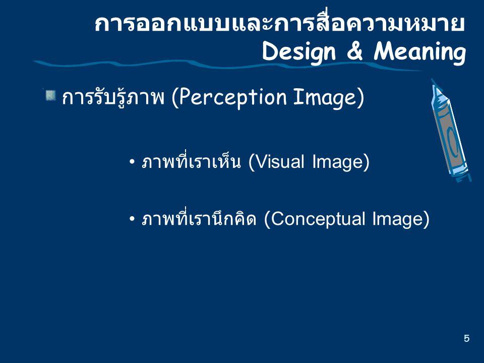 5 การออกแบบและการสื่อความหมาย Design & Meaning การรับรู  ภาพ (Perception Image) ภาพที่เราเห็น (Visual Image) ภาพที่เรานึกคิด (Conceptual Image)