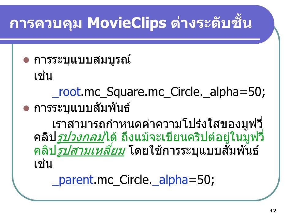 12 การควบคุม MovieClips ต่างระดับชั้น การระบุแบบสมบูรณ์ เช่น _root.mc_Square.mc_Circle._alpha=50; การระบุแบบสัมพันธ์ เราสามารถกำหนดค่าความโปร่งใสของมูฟวี่ คลิปรูปวงกลมได้ ถึงแม้จะเขียนคริปต์อยู่ในมูฟวี่ คลิปรูปสามเหลี่ยม โดยใช้การระบุแบบสัมพันธ์ เช่น _parent.mc_Circle._alpha=50;