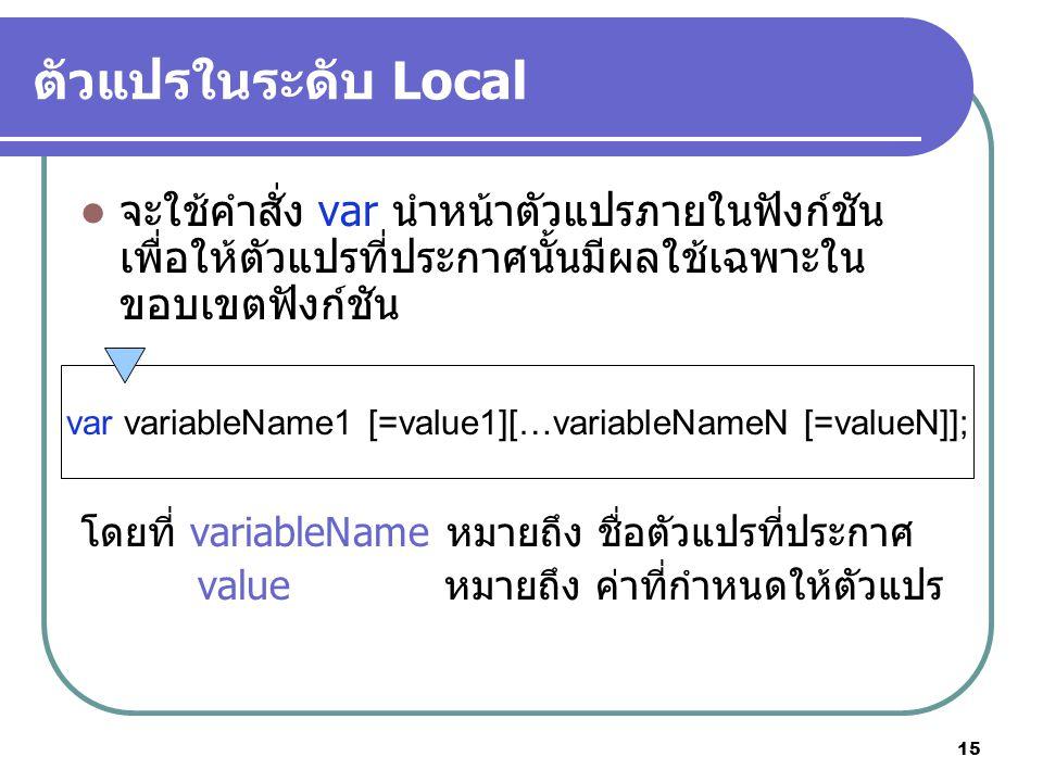 15 ตัวแปรในระดับ Local จะใช้คำสั่ง var นำหน้าตัวแปรภายในฟังก์ชัน เพื่อให้ตัวแปรที่ประกาศนั้นมีผลใช้เฉพาะใน ขอบเขตฟังก์ชัน โดยที่ variableName หมายถึง ชื่อตัวแปรที่ประกาศ value หมายถึง ค่าที่กำหนดให้ตัวแปร var variableName1 [=value1][…variableNameN [=valueN]];