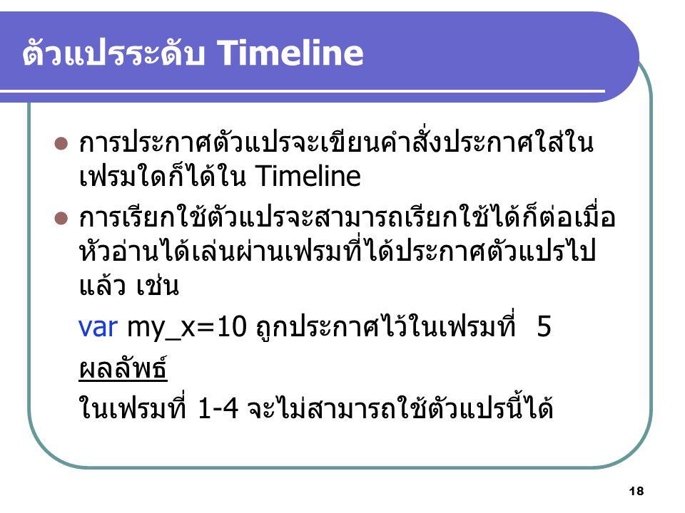18 ตัวแปรระดับ Timeline การประกาศตัวแปรจะเขียนคำสั่งประกาศใส่ใน เฟรมใดก็ได้ใน Timeline การเรียกใช้ตัวแปรจะสามารถเรียกใช้ได้ก็ต่อเมื่อ หัวอ่านได้เล่นผ่านเฟรมที่ได้ประกาศตัวแปรไป แล้ว เช่น var my_x=10 ถูกประกาศไว้ในเฟรมที่ 5 ผลลัพธ์ ในเฟรมที่ 1-4 จะไม่สามารถใช้ตัวแปรนี้ได้