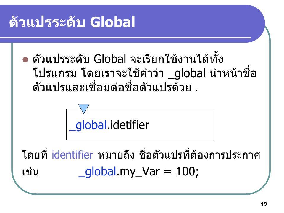 19 ตัวแปรระดับ Global ตัวแปรระดับ Global จะเรียกใช้งานได้ทั้ง โปรแกรม โดยเราจะใช้คำว่า _global นำหน้าชื่อ ตัวแปรและเชื่อมต่อชื่อตัวแปรด้วย.