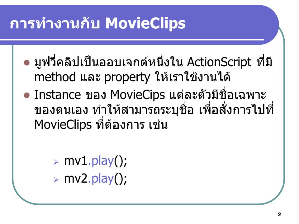 2 การทำงานกับ MovieClips มูฟวี่คลิปเป็นออบเจกต์หนึ่งใน ActionScript ที่มี method และ property ให้เราใช้งานได้ Instance ของ MovieCips แต่ละตัวมีชื่อเฉพาะ ของตนเอง ทำให้สามารถระบุชื่อ เพื่อสั่งการไปที่ MovieClips ที่ต้องการ เช่น  mv1.play();  mv2.play();