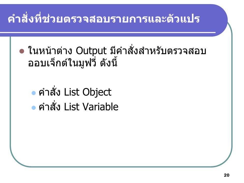 20 คำสั่งที่ช่วยตรวจสอบรายการและตัวแปร ในหน้าต่าง Output มีคำสั่งสำหรับตรวจสอบ ออบเจ็กต์ในมูฟวี่ ดังนี้ คำสั่ง List Object คำสั่ง List Variable