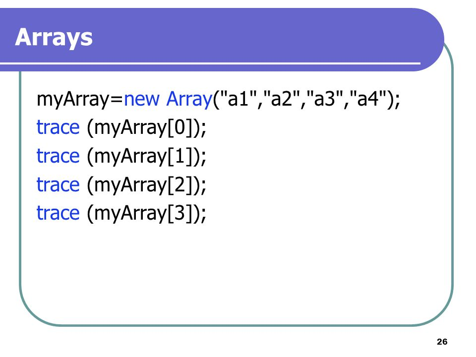 26 Arrays myArray=new Array( a1 , a2 , a3 , a4 ); trace (myArray[0]); trace (myArray[1]); trace (myArray[2]); trace (myArray[3]);