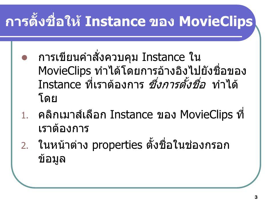 3 การเขียนคำสั่งควบคุม Instance ใน MovieClips ทำได้โดยการอ้างอิงไปยังชื่อของ Instance ที่เราต้องการ ซึ่งการตั้งชื่อ ทำได้ โดย 1.