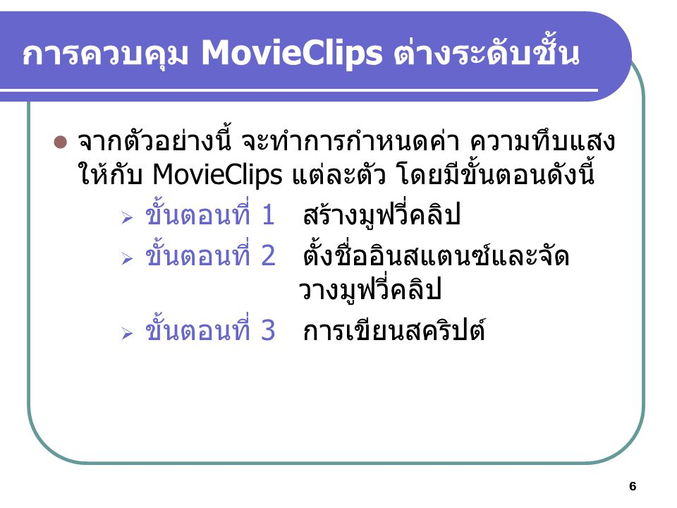 6 การควบคุม MovieClips ต่างระดับชั้น จากตัวอย่างนี้ จะทำการกำหนดค่า ความทึบแสง ให้กับ MovieClips แต่ละตัว โดยมีขั้นตอนดังนี้  ขั้นตอนที่ 1 สร้างมูฟวี่คลิป  ขั้นตอนที่ 2 ตั้งชื่ออินสแตนซ์และจัด วางมูฟวี่คลิป  ขั้นตอนที่ 3 การเขียนสคริปต์