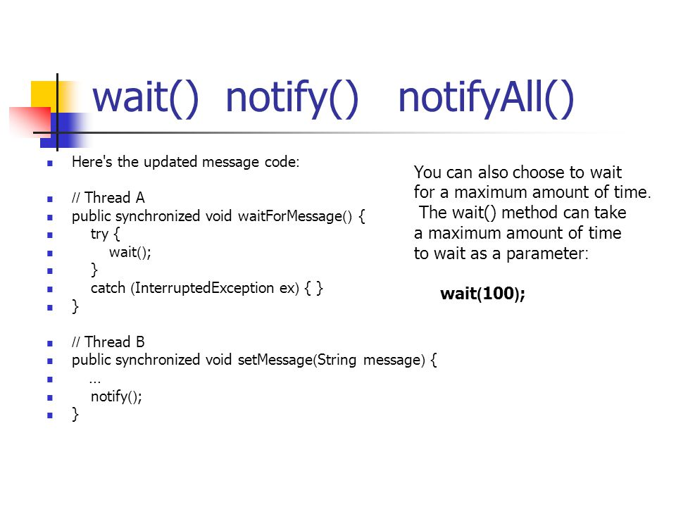 wait() notify() notifyAll() Here's the updated message code: // Thread A public synchronized void waitForMessage() { try { wait(); } catch (Interrupte