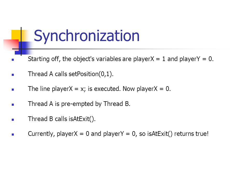 Synchronization Starting off, the object's variables are playerX = 1 and playerY = 0. Thread A calls setPosition(0,1). The line playerX = x; is execut