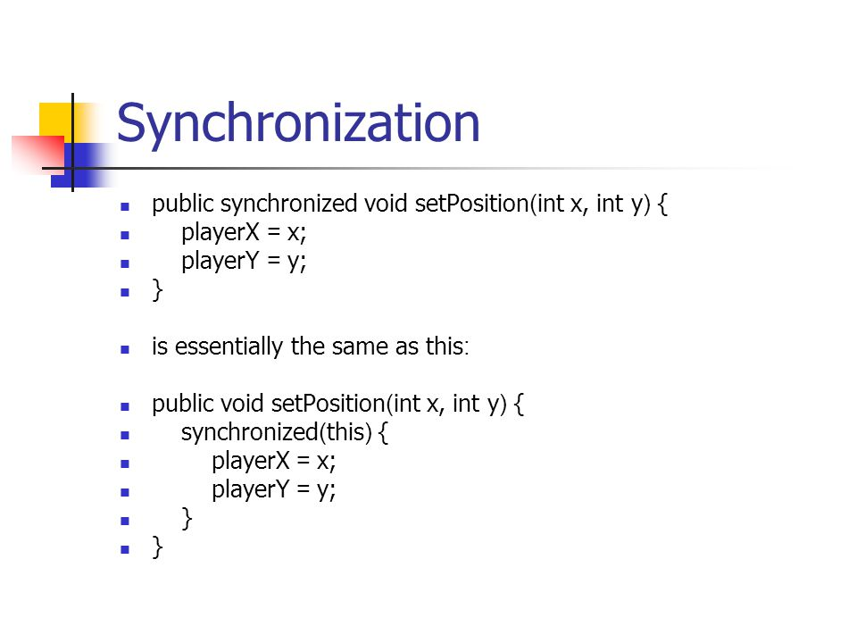 Synchronization public synchronized void setPosition(int x, int y) { playerX = x; playerY = y; } is essentially the same as this: public void setPosit