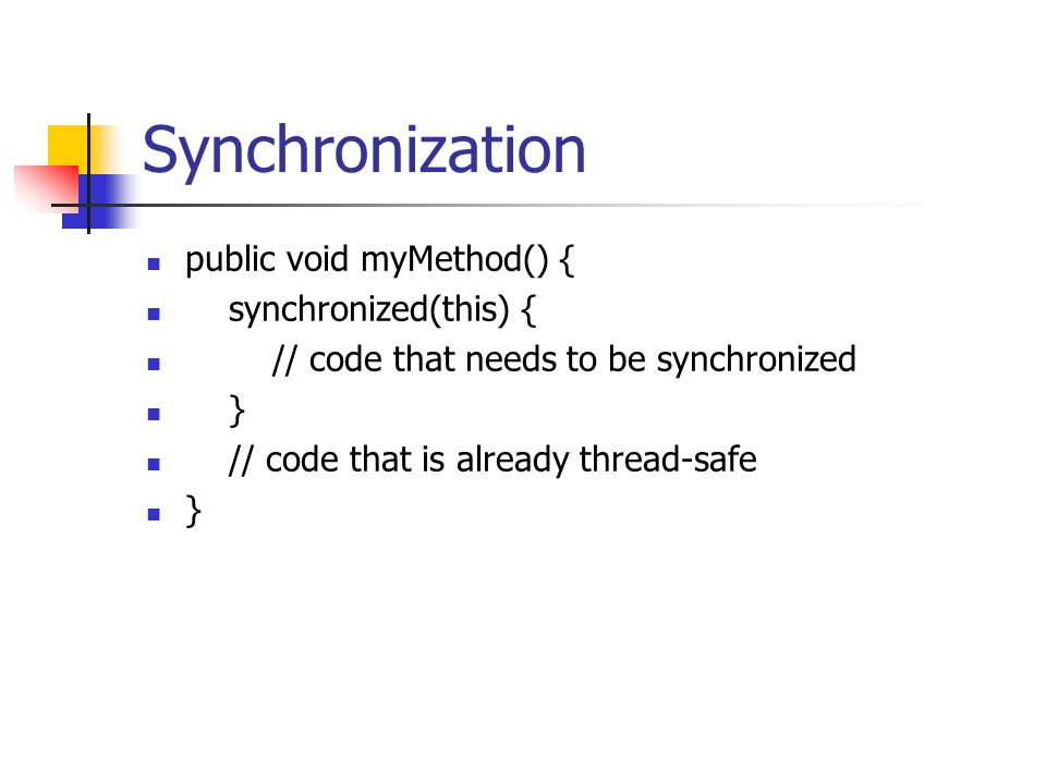 Synchronization public void myMethod() { synchronized(this) { // code that needs to be synchronized } // code that is already thread-safe }