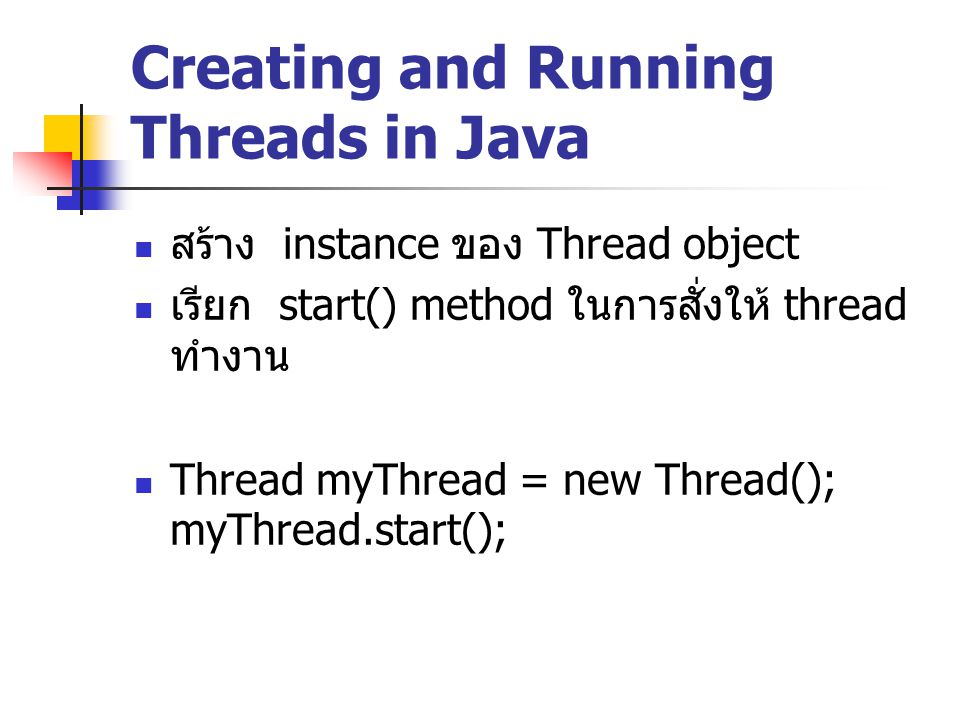 การสร้าง Thread โดยวิธีการ สืบทอดมาจาก Thread class ทำการ override run() method public class MyThread extends Thread { public void run() { System.out.println( Do something cool here. ); } Thread myThread = new MyThread(); myThread.start();