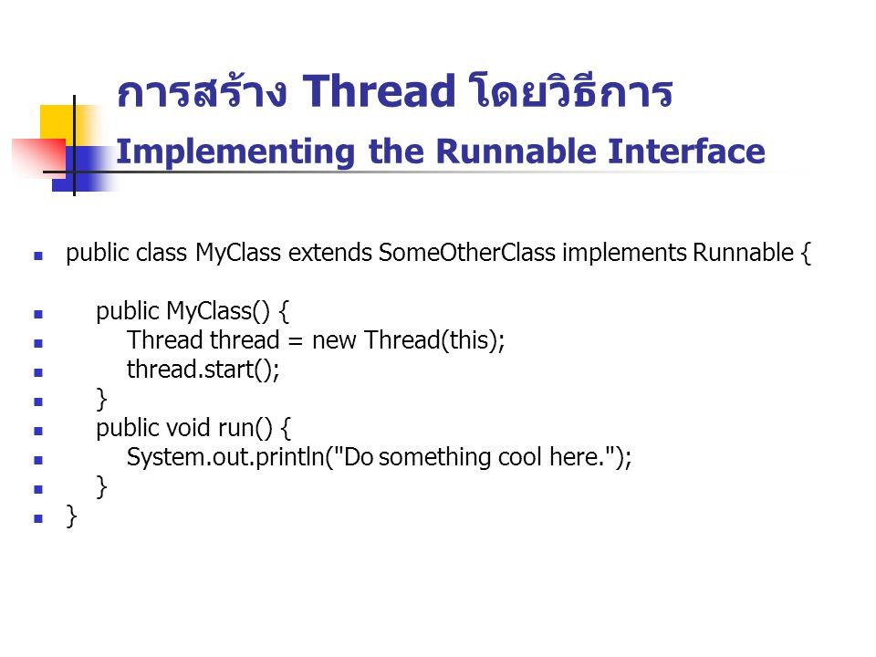 การสร้าง Thread โดยวิธีการ Implementing the Runnable Interface public class MyClass extends SomeOtherClass implements Runnable { public MyClass() { Th