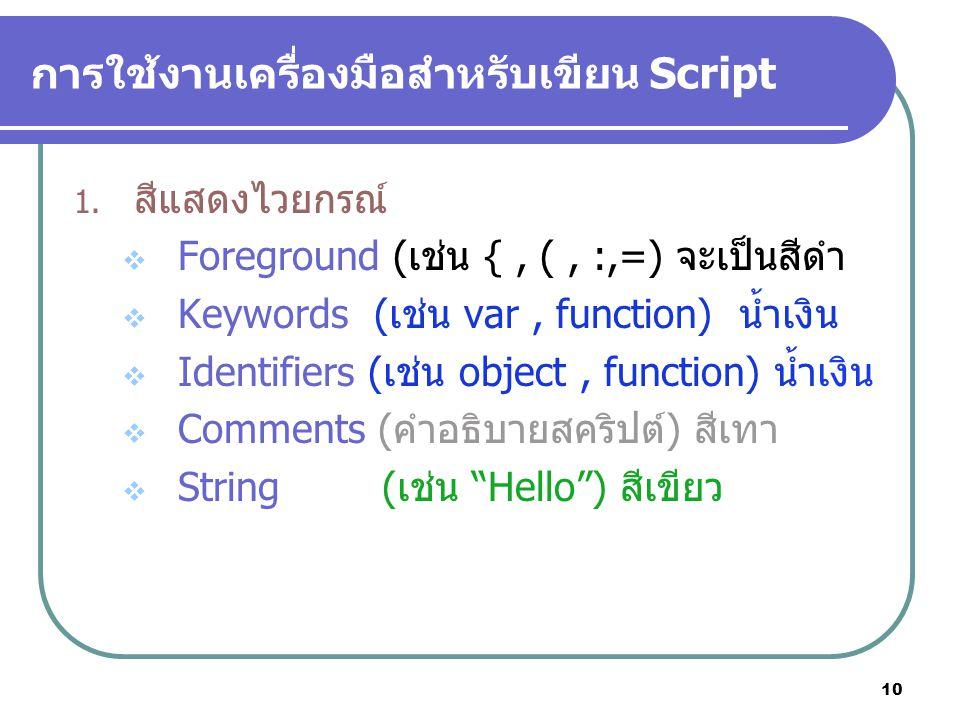 10 การใช้งานเครื่องมือสำหรับเขียน Script 1. สีแสดงไวยกรณ์  Foreground (เช่น {, (, :,=) จะเป็นสีดำ  Keywords (เช่น var, function) น้ำเงิน  Identifie