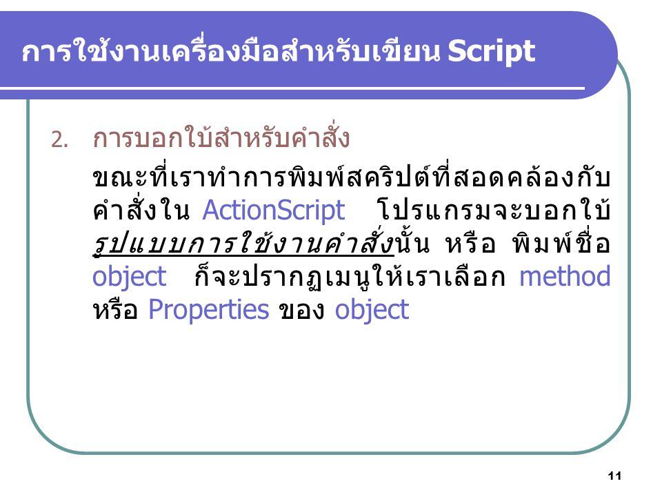 11 การใช้งานเครื่องมือสำหรับเขียน Script 2. การบอกใบ้สำหรับคำสั่ง ขณะที่เราทำการพิมพ์สคริปต์ที่สอดคล้องกับ คำสั่งใน ActionScript โปรแกรมจะบอกใบ้ รูปแบ