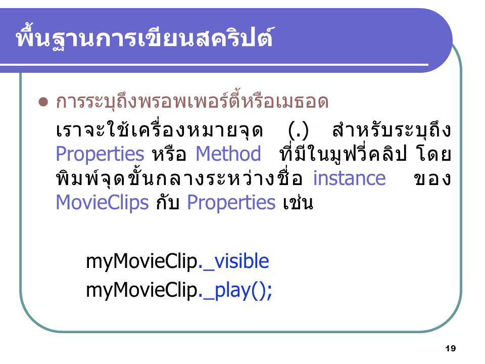 19 พื้นฐานการเขียนสคริปต์ การระบุถึงพรอพเพอร์ตี้หรือเมธอด เราจะใช้เครื่องหมายจุด (.) สำหรับระบุถึง Properties หรือ Method ที่มีในมูฟวี่คลิป โดย พิมพ์จุดขั้นกลางระหว่างชื่อ instance ของ MovieClips กับ Properties เช่น myMovieClip._visible myMovieClip._play();