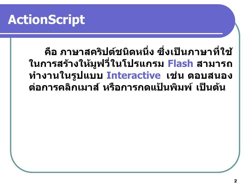 2 ActionScript คือ ภาษาสคริปต์ชนิดหนึ่ง ซึ่งเป็นภาษาที่ใช้ ในการสร้างให้มูฟวี่ในโปรแกรม Flash สามารถ ทำงานในรูปแบบ Interactive เช่น ตอบสนอง ต่อการคลิก