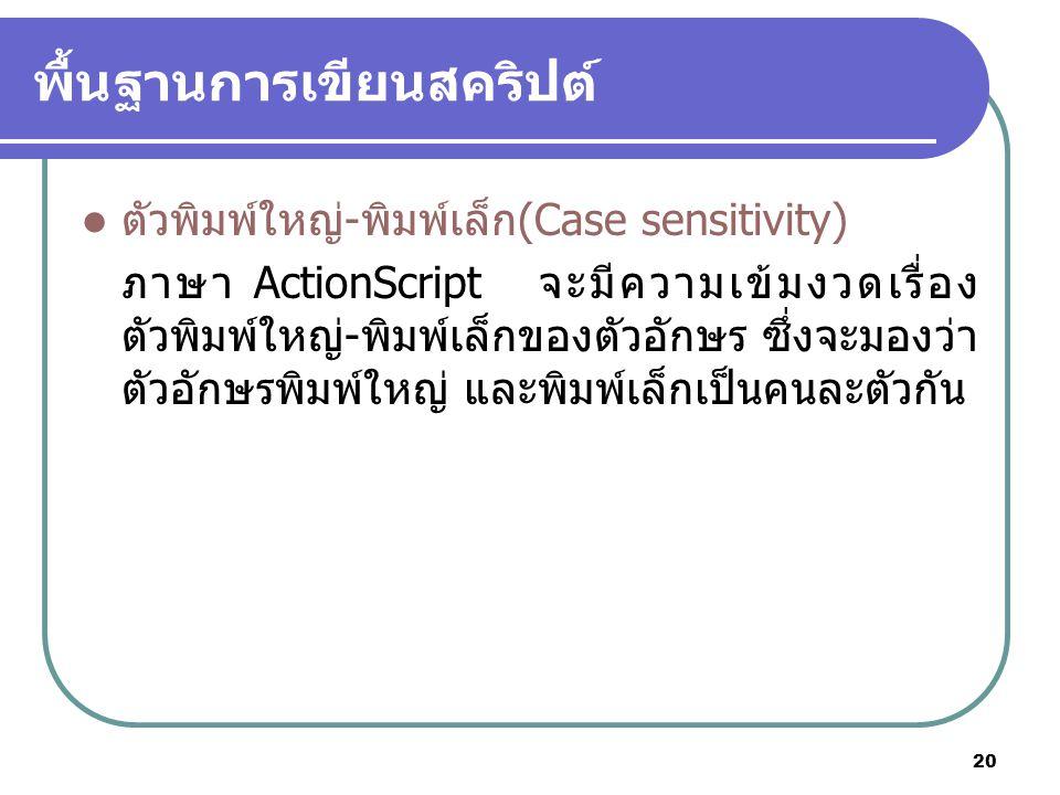 20 พื้นฐานการเขียนสคริปต์ ตัวพิมพ์ใหญ่-พิมพ์เล็ก(Case sensitivity) ภาษา ActionScript จะมีความเข้มงวดเรื่อง ตัวพิมพ์ใหญ่-พิมพ์เล็กของตัวอักษร ซึ่งจะมองว่า ตัวอักษรพิมพ์ใหญ่ และพิมพ์เล็กเป็นคนละตัวกัน