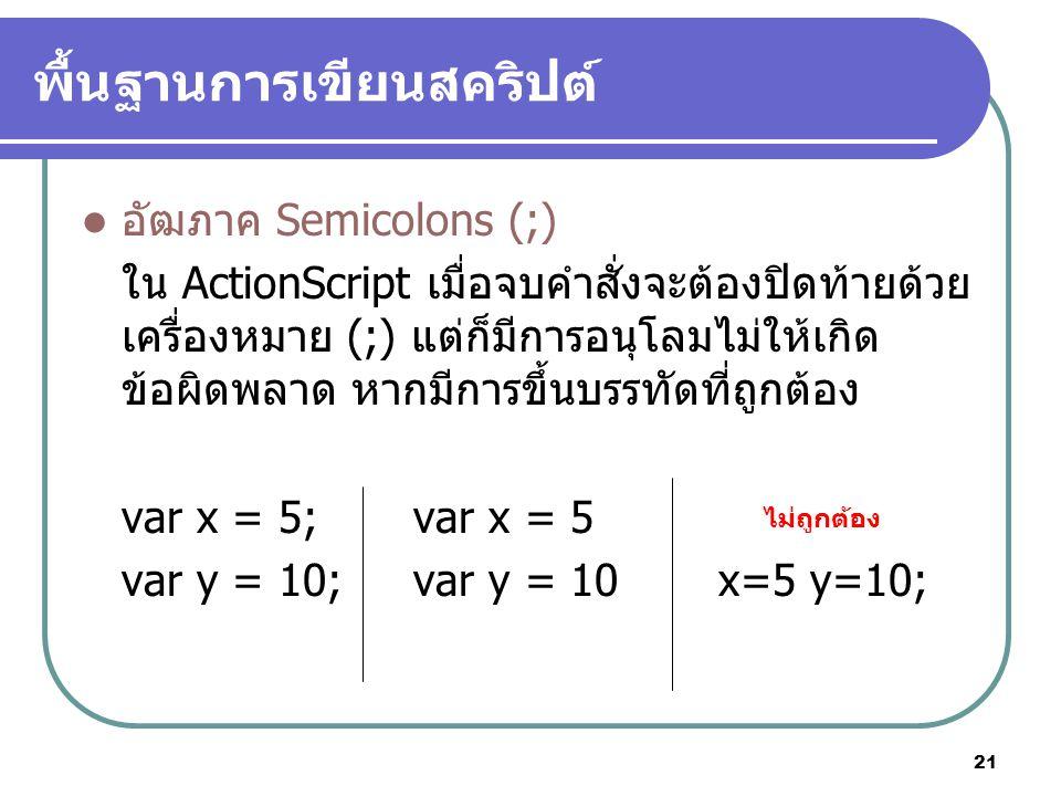 21 พื้นฐานการเขียนสคริปต์ อัฒภาค Semicolons (;) ใน ActionScript เมื่อจบคำสั่งจะต้องปิดท้ายด้วย เครื่องหมาย (;) แต่ก็มีการอนุโลมไม่ให้เกิด ข้อผิดพลาด หากมีการขึ้นบรรทัดที่ถูกต้อง var x = 5; var x = 5 var y = 10; var y = 10x=5 y=10; ไม่ถูกต้อง