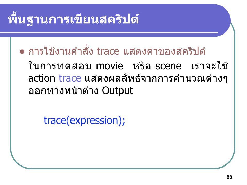 23 พื้นฐานการเขียนสคริปต์ การใช้งานคำสั่ง trace แสดงค่าของสคริปต์ ในการทดสอบ movie หรือ scene เราจะใช้ action trace แสดงผลลัพธ์จากการคำนวณต่างๆ ออกทางหน้าต่าง Output trace(expression);