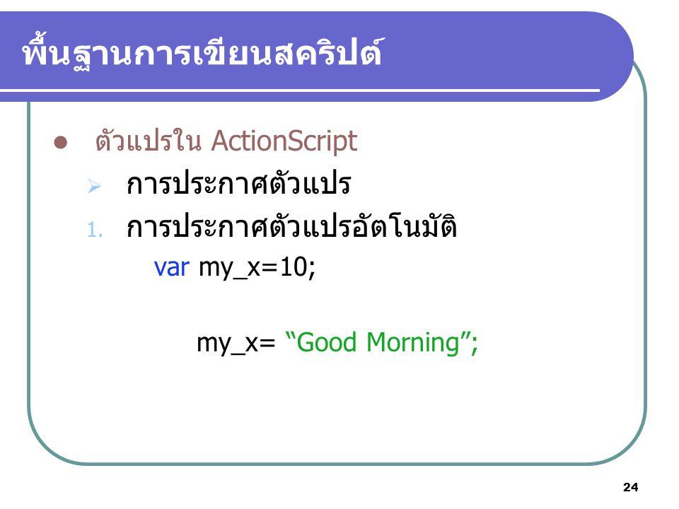 """24 พื้นฐานการเขียนสคริปต์ ตัวแปรใน ActionScript  การประกาศตัวแปร 1. การประกาศตัวแปรอัตโนมัติ var my_x=10; my_x= """"Good Morning"""";"""