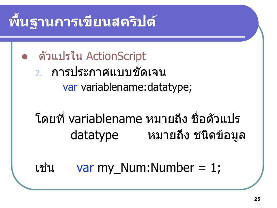 25 พื้นฐานการเขียนสคริปต์ ตัวแปรใน ActionScript 2. การประกาศแบบชัดเจน var variablename:datatype; โดยที่ variablename หมายถึง ชื่อตัวแปร datatype หมายถ