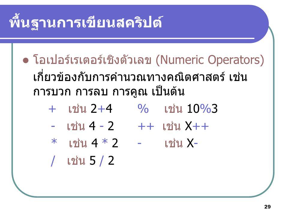 29 พื้นฐานการเขียนสคริปต์ โอเปอร์เรเตอร์เชิงตัวเลข (Numeric Operators) เกี่ยวข้องกับการคำนวณทางคณิตศาสตร์ เช่น การบวก การลบ การคูณ เป็นต้น + เช่น 2+4% เช่น 10%3 - เช่น 4 - 2++ เช่น X++ * เช่น 4 * 2- เช่น X- / เช่น 5 / 2