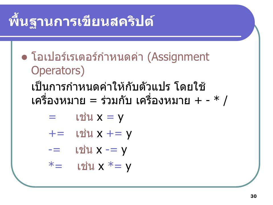 30 พื้นฐานการเขียนสคริปต์ โอเปอร์เรเตอร์กำหนดค่า (Assignment Operators) เป็นการกำหนดค่าให้กับตัวแปร โดยใช้ เครื่องหมาย = ร่วมกับ เครื่องหมาย + - * / = เช่น x = y += เช่น x += y -= เช่น x -= y *= เช่น x *= y