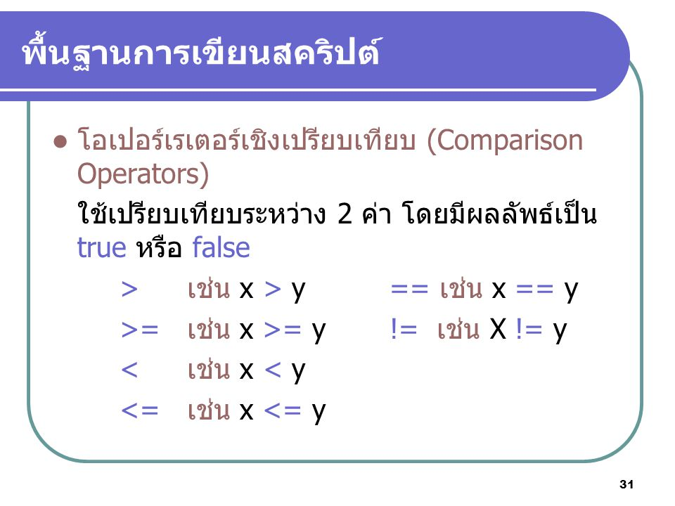 31 พื้นฐานการเขียนสคริปต์ โอเปอร์เรเตอร์เชิงเปรียบเทียบ (Comparison Operators) ใช้เปรียบเทียบระหว่าง 2 ค่า โดยมีผลลัพธ์เป็น true หรือ false >เช่น x > y== เช่น x == y >= เช่น x >= y!= เช่น X != y < เช่น x < y <= เช่น x <= y