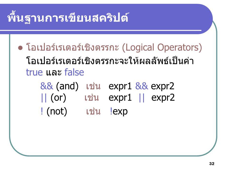 32 พื้นฐานการเขียนสคริปต์ โอเปอร์เรเตอร์เชิงตรรกะ (Logical Operators) โอเปอร์เรเตอร์เชิงตรรกะจะให้ผลลัพธ์เป็นค่า true และ false && (and)เช่น expr1 && expr2 || (or) เช่น expr1 || expr2 .