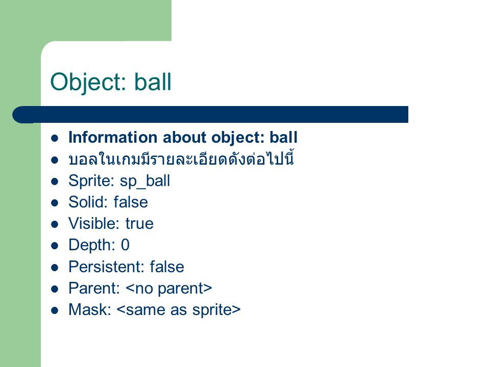 Object: ball Information about object: ball บอลในเกมมีรายละเอียดดังต่อไปนี้ Sprite: sp_ball Solid: false Visible: true Depth: 0 Persistent: false Parent: Mask: