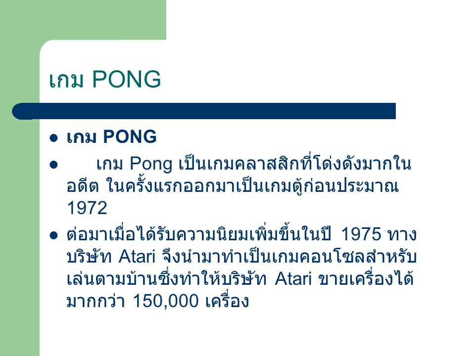 เกม Pong เป็นเกมคลาสสิกที่โด่งดังมากใน อดีต ในครั้งแรกออกมาเป็นเกมตู้ก่อนประมาณ 1972 ต่อมาเมื่อได้รับความนิยมเพิ่มขึ้นในปี 1975 ทาง บริษัท Atari จึงนำมาทำเป็นเกมคอนโซลสำหรับ เล่นตามบ้านซึ่งทำให้บริษัท Atari ขายเครื่องได้ มากกว่า 150,000 เครื่อง