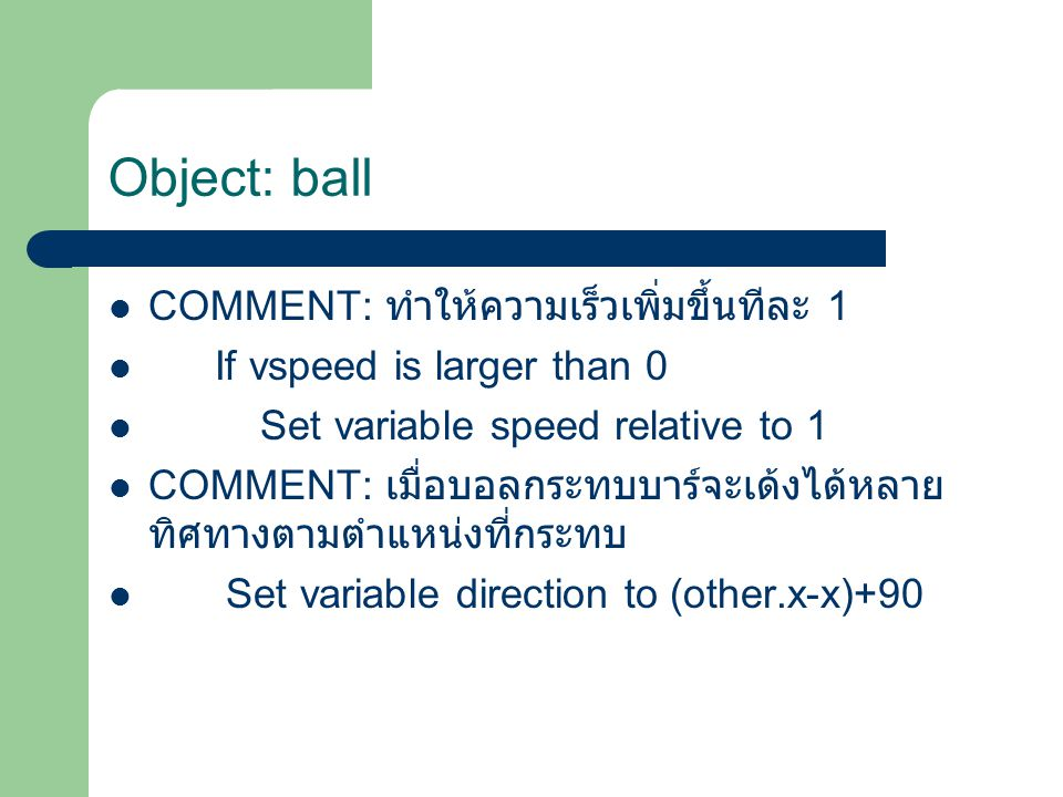 COMMENT: ทำให้ความเร็วเพิ่มขึ้นทีละ 1 If vspeed is larger than 0 Set variable speed relative to 1 COMMENT: เมื่อบอลกระทบบาร์จะเด้งได้หลาย ทิศทางตามตำแหน่งที่กระทบ Set variable direction to (other.x-x)+90