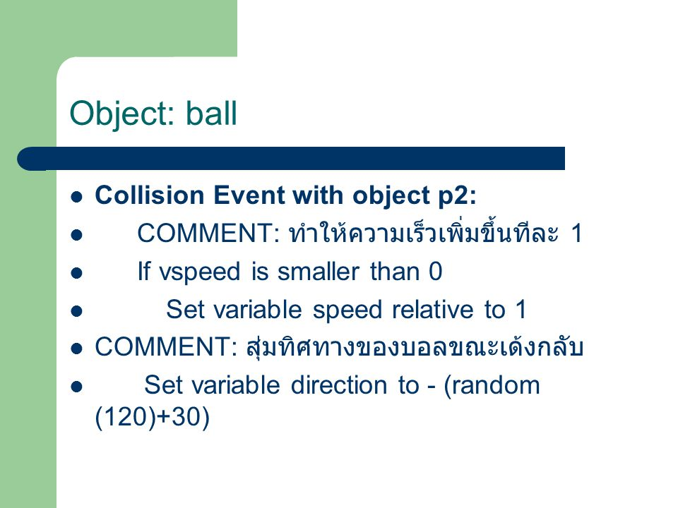Collision Event with object p2: COMMENT: ทำให้ความเร็วเพิ่มขึ้นทีละ 1 If vspeed is smaller than 0 Set variable speed relative to 1 COMMENT: สุ่มทิศทางของบอลขณะเด้งกลับ Set variable direction to - (random (120)+30)