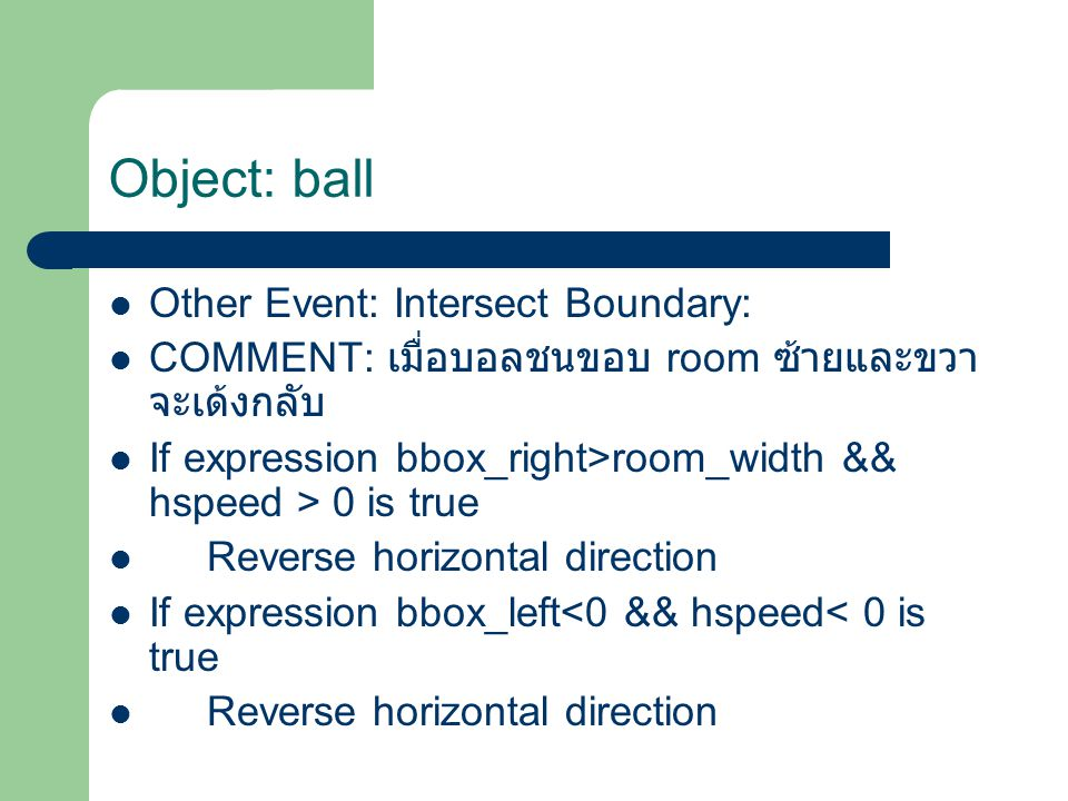 Other Event: Intersect Boundary: COMMENT: เมื่อบอลชนขอบ room ซ้ายและขวา จะเด้งกลับ If expression bbox_right>room_width && hspeed > 0 is true Reverse horizontal direction If expression bbox_left<0 && hspeed< 0 is true Reverse horizontal direction