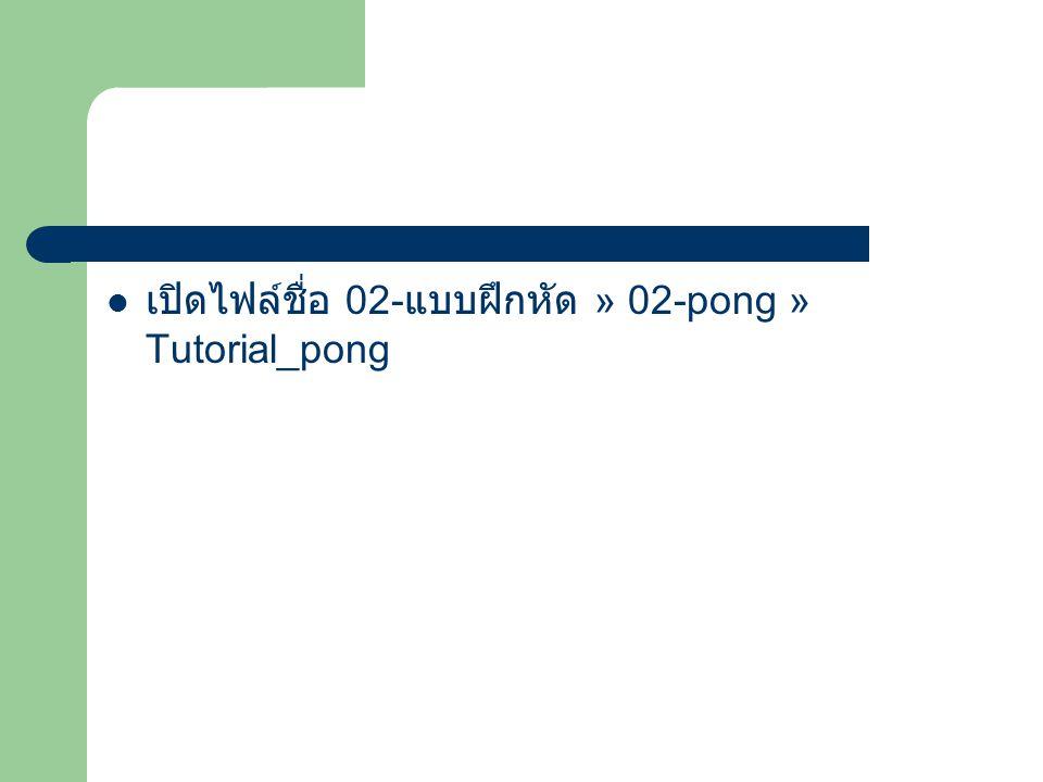 เปิดไฟล์ชื่อ 02- แบบฝึกหัด » 02-pong » Tutorial_pong