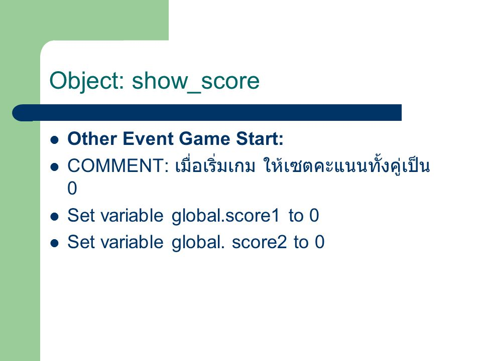 Other Event Game Start: COMMENT: เมื่อเริ่มเกม ให้เซตคะแนนทั้งคู่เป็น 0 Set variable global.score1 to 0 Set variable global.