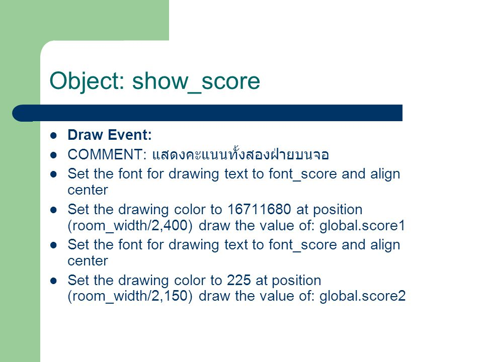 Draw Event: COMMENT: แสดงคะแนนทั้งสองฝ่ายบนจอ Set the font for drawing text to font_score and align center Set the drawing color to 16711680 at position (room_width/2,400) draw the value of: global.score1 Set the font for drawing text to font_score and align center Set the drawing color to 225 at position (room_width/2,150) draw the value of: global.score2