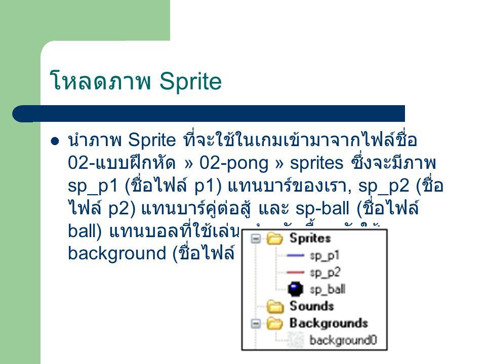 โหลดภาพ Sprite นำภาพ Sprite ที่จะใช้ในเกมเข้ามาจากไฟล์ชื่อ 02- แบบฝึกหัด » 02-pong » sprites ซึ่งจะมีภาพ sp_p1 ( ชื่อไฟล์ p1) แทนบาร์ของเรา, sp_p2 ( ชื่อ ไฟล์ p2) แทนบาร์คู่ต่อสู้ และ sp-ball ( ชื่อไฟล์ ball) แทนบอลที่ใช้เล่น สำหรับพื้นหลังใช้ background ( ชื่อไฟล์ bg)