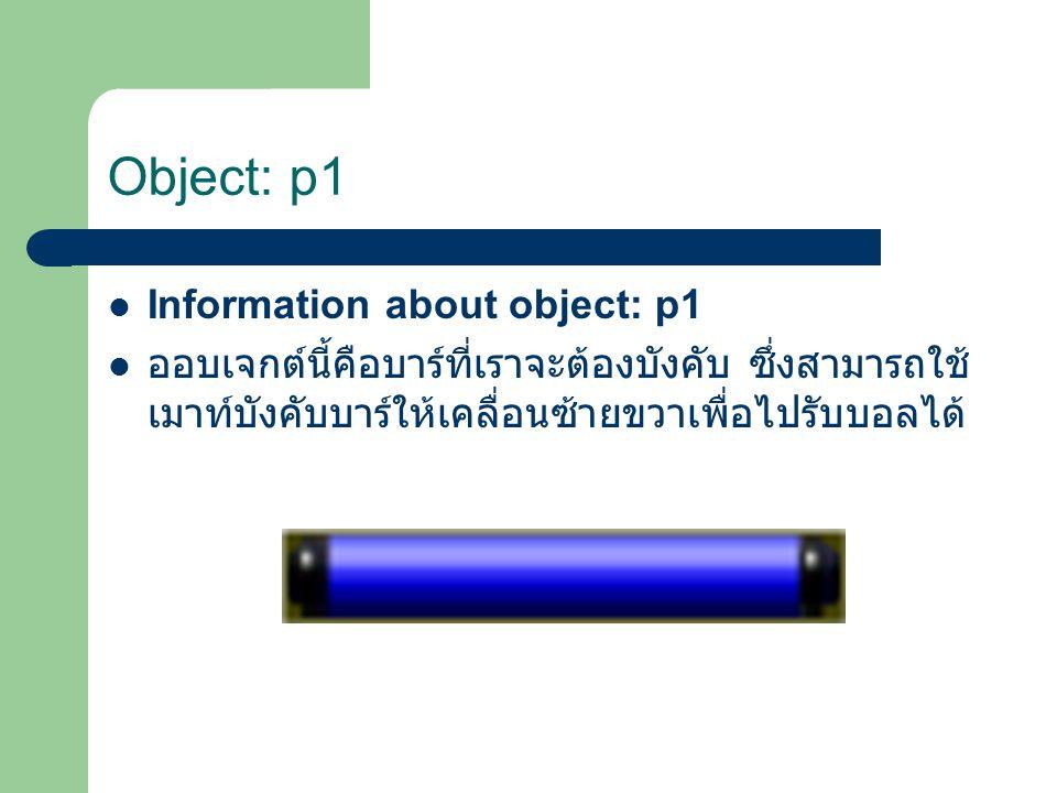 Object: p1 Information about object: p1 ออบเจกต์นี้คือบาร์ที่เราจะต้องบังคับ ซึ่งสามารถใช้ เมาท์บังคับบาร์ให้เคลื่อนซ้ายขวาเพื่อไปรับบอลได้
