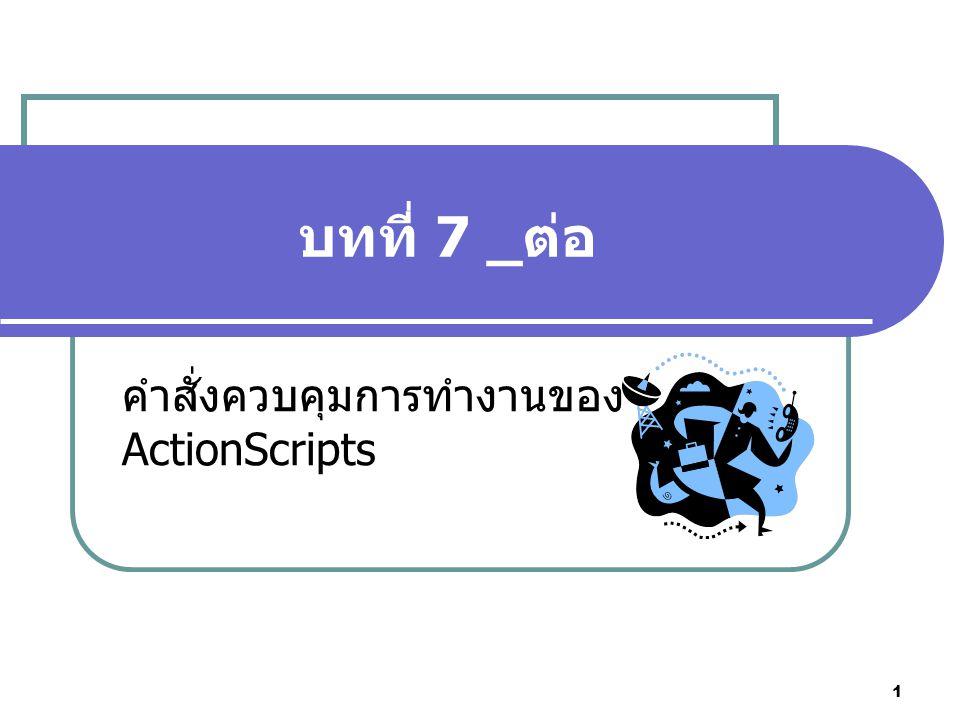 1 บทที่ 7 _ต่อ คำสั่งควบคุมการทำงานของ ActionScripts