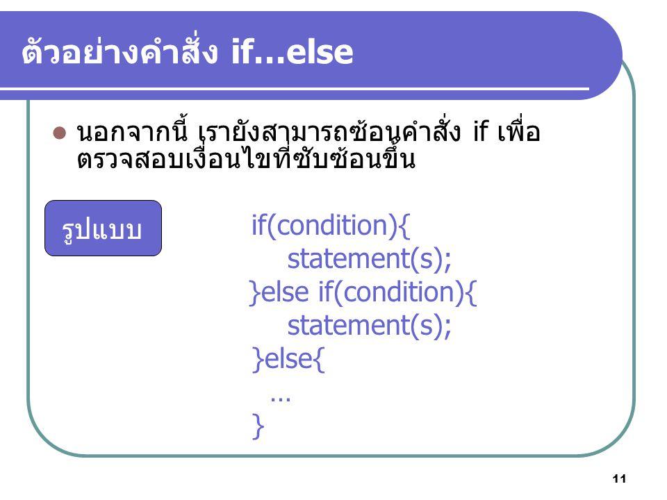 11 ตัวอย่างคำสั่ง if…else นอกจากนี้ เรายังสามารถซ้อนคำสั่ง if เพื่อ ตรวจสอบเงื่อนไขที่ซับซ้อนขึ้น if(condition){ statement(s); }else if(condition){ st