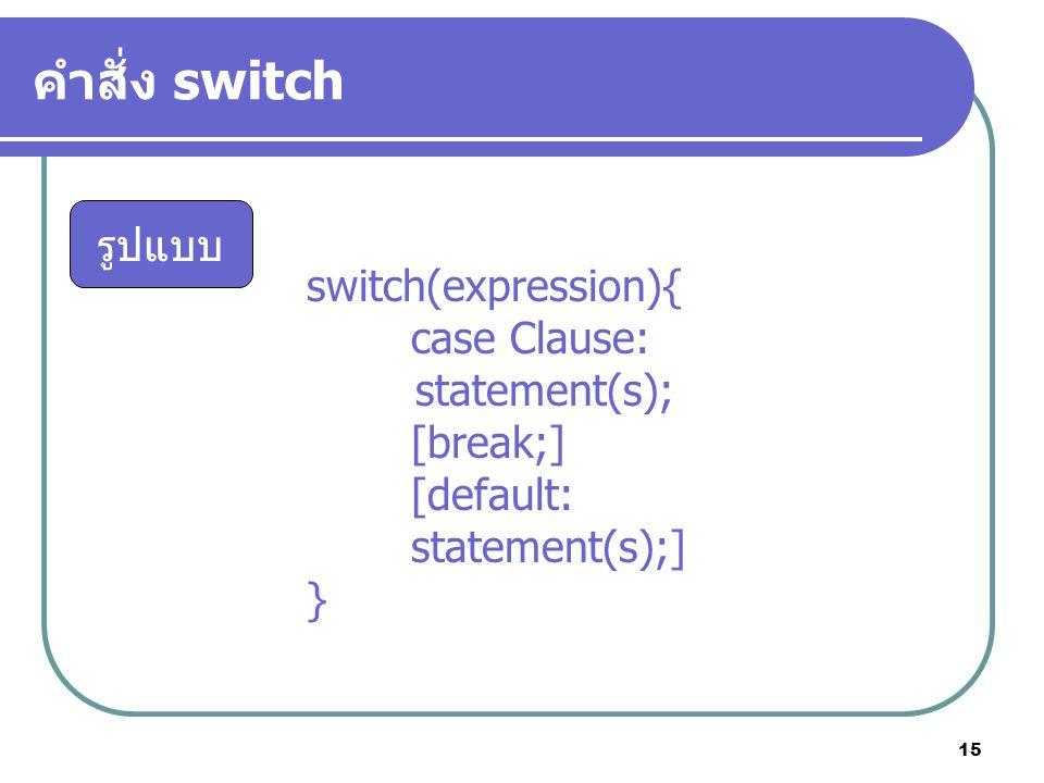 15 คำสั่ง switch รูปแบบ switch(expression){ case Clause: statement(s); [break;] [default: statement(s);] }
