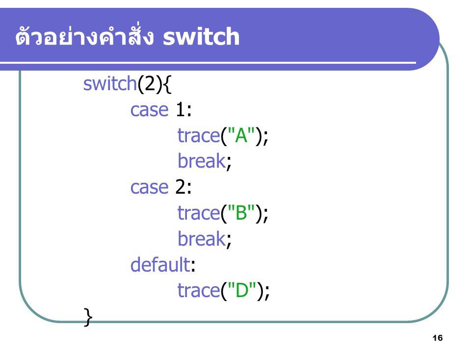 16 ตัวอย่างคำสั่ง switch switch(2){ case 1: trace( A ); break; case 2: trace( B ); break; default: trace( D ); }
