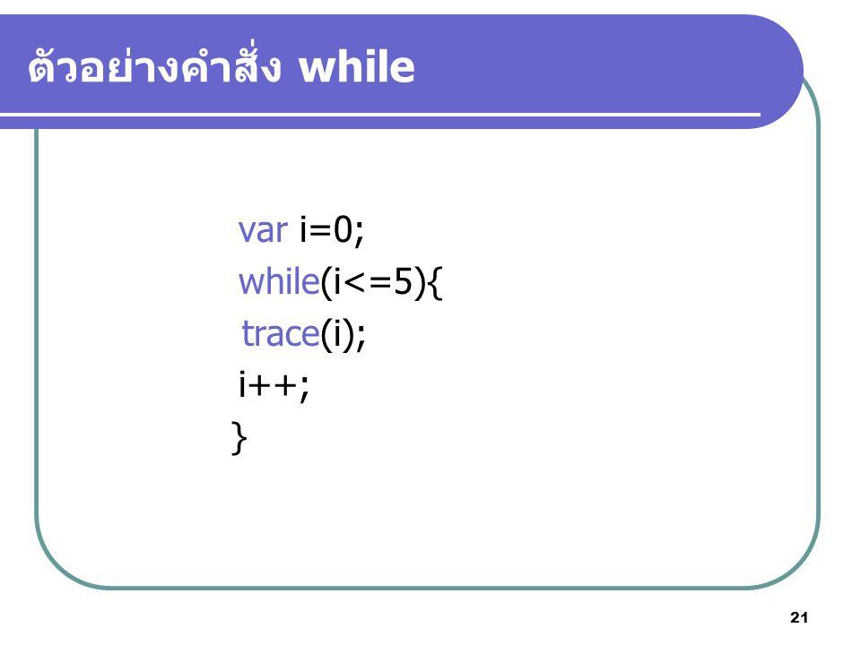 21 ตัวอย่างคำสั่ง while var i=0; while(i<=5){ trace(i); i++; }
